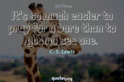 Photo Quote of It's so much easier to pray for a bore than to go and see one.