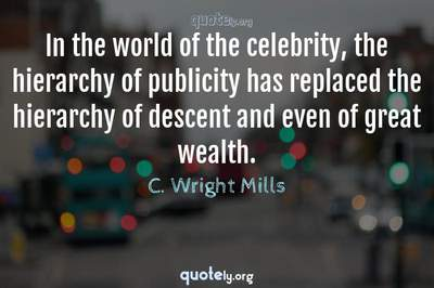 Photo Quote of In the world of the celebrity, the hierarchy of publicity has replaced the hierarchy of descent and even of great wealth.