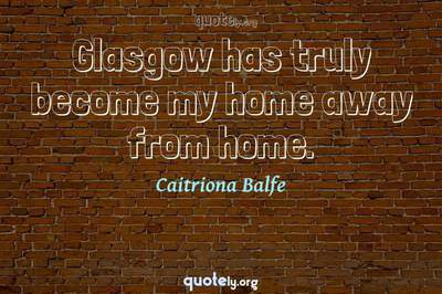 Photo Quote of Glasgow has truly become my home away from home.
