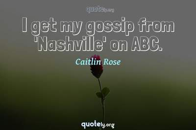 Photo Quote of I get my gossip from 'Nashville' on ABC.