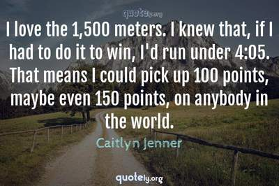 Photo Quote of I love the 1,500 meters. I knew that, if I had to do it to win, I'd run under 4:05. That means I could pick up 100 points, maybe even 150 points, on anybody in the world.