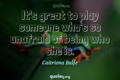 Photo Quote of It's great to play someone who's so unafraid of being who she is.