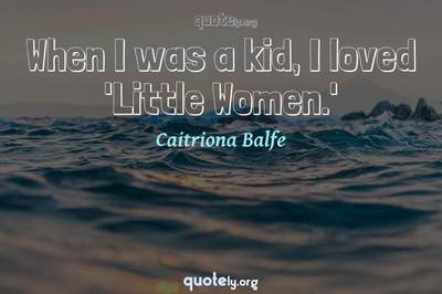 Photo Quote of When I was a kid, I loved 'Little Women.'