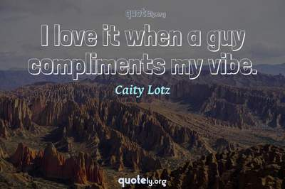Photo Quote of I love it when a guy compliments my vibe.