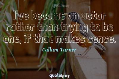Photo Quote of I've become an actor rather than trying to be one, if that makes sense.