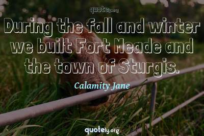 Photo Quote of During the fall and winter we built Fort Meade and the town of Sturgis.