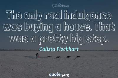 Photo Quote of The only real indulgence was buying a house. That was a pretty big step.