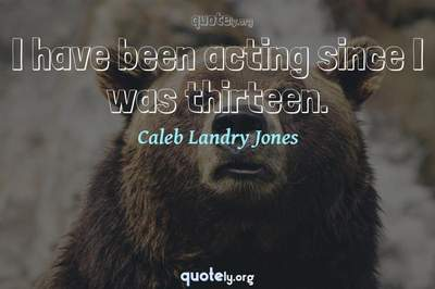 Photo Quote of I have been acting since I was thirteen.
