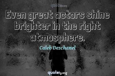 Photo Quote of Even great actors shine brighter in the right atmosphere.