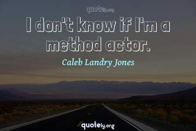 Photo Quote of I don't know if I'm a method actor.