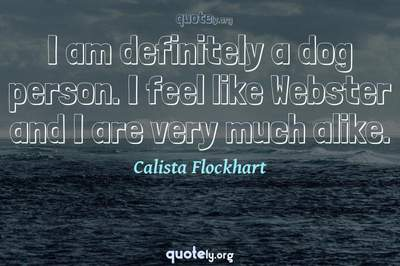 Photo Quote of I am definitely a dog person. I feel like Webster and I are very much alike.