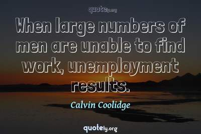 Photo Quote of When large numbers of men are unable to find work, unemployment results.