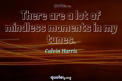 Photo Quote of There are a lot of mindless moments in my tunes.