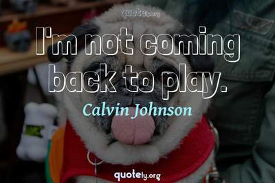 Photo Quote of I'm not coming back to play.