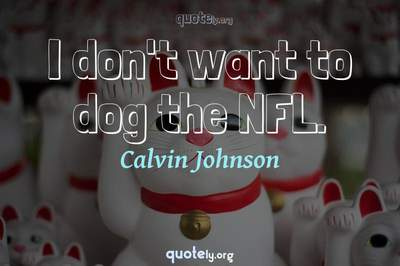 Photo Quote of I don't want to dog the NFL.