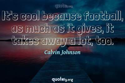 Photo Quote of It's cool because football, as much as it gives, it takes away a lot, too.