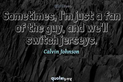 Photo Quote of Sometimes, I'm just a fan of the guy, and we'll switch jerseys.