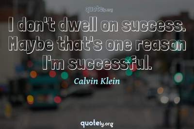Photo Quote of I don't dwell on success. Maybe that's one reason I'm successful.