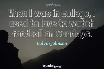 Photo Quote of When I was in college, I used to love to watch football on Sundays.