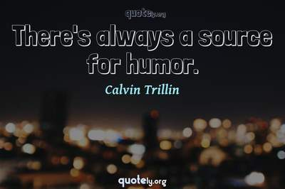 Photo Quote of There's always a source for humor.