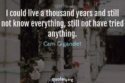 Photo Quote of I could live a thousand years and still not know everything, still not have tried anything.