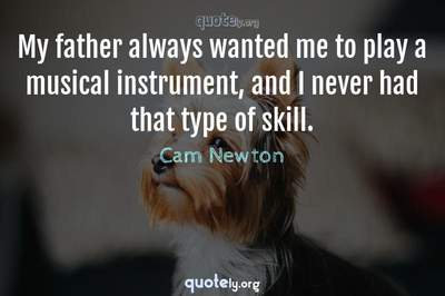 Photo Quote of My father always wanted me to play a musical instrument, and I never had that type of skill.