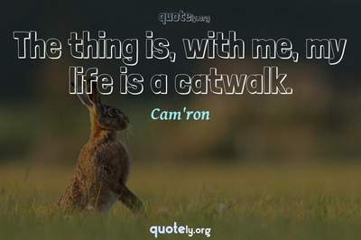 Photo Quote of The thing is, with me, my life is a catwalk.