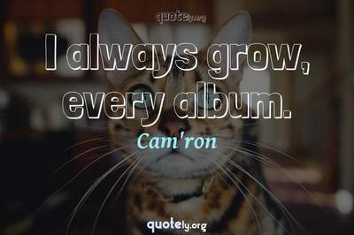 Photo Quote of I always grow, every album.