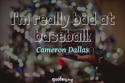 Photo Quote of I'm really bad at baseball.