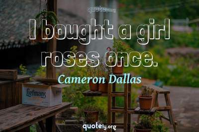 Photo Quote of I bought a girl roses once.