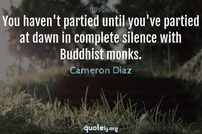 Photo Quote of You haven't partied until you've partied at dawn in complete silence with Buddhist monks.
