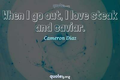 Photo Quote of When I go out, I love steak and caviar.