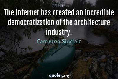 Photo Quote of The Internet has created an incredible democratization of the architecture industry.