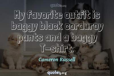 Photo Quote of My favorite outfit is baggy black corduroy pants and a baggy T-shirt.