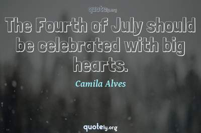 Photo Quote of The Fourth of July should be celebrated with big hearts.