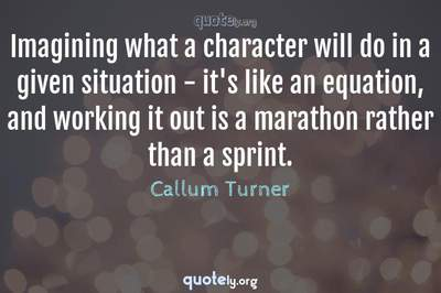 Photo Quote of Imagining what a character will do in a given situation - it's like an equation, and working it out is a marathon rather than a sprint.