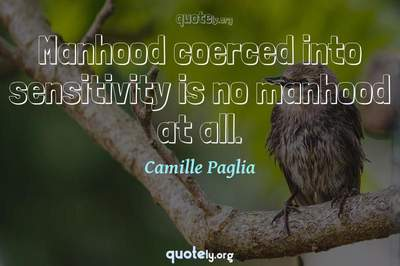 Photo Quote of Manhood coerced into sensitivity is no manhood at all.