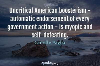 Photo Quote of Uncritical American boosterism - automatic endorsement of every government action - is myopic and self-defeating.