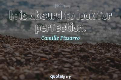 Photo Quote of It is absurd to look for perfection.