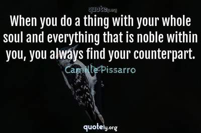 Photo Quote of When you do a thing with your whole soul and everything that is noble within you, you always find your counterpart.