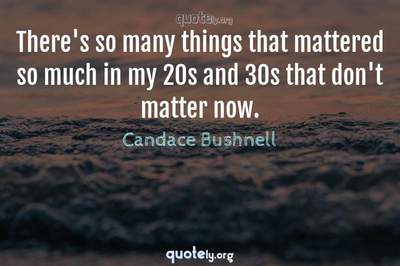 Photo Quote of There's so many things that mattered so much in my 20s and 30s that don't matter now.