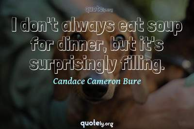 Photo Quote of I don't always eat soup for dinner, but it's surprisingly filling.