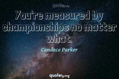 Photo Quote of You're measured by championships no matter what.