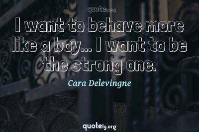 Photo Quote of I want to behave more like a boy... I want to be the strong one.