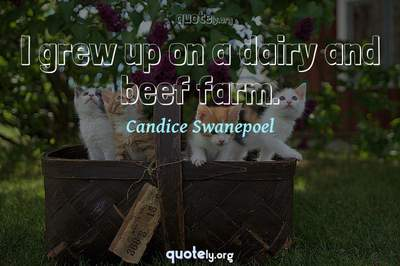 Photo Quote of I grew up on a dairy and beef farm.