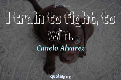 Photo Quote of I train to fight, to win.