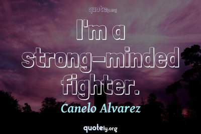 Photo Quote of I'm a strong-minded fighter.
