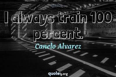Photo Quote of I always train 100 percent.