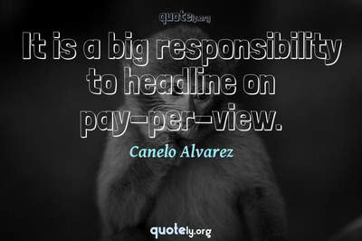 Photo Quote of It is a big responsibility to headline on pay-per-view.