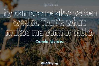 Photo Quote of My camps are always ten weeks. That's what makes me comfortable.